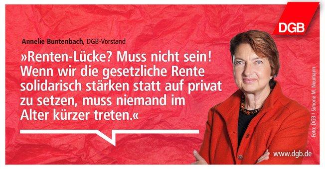 """Portrait-Foto von DGB-Vorstand Annelie Buntenbach vor rotem Hintergrund. Daneben als Text das Zitat: """"Renten-Lücke? Muss nicht sein! Wenn wir die gesetzliche Rente solidarisch stärken statt auf privat zu setzen, muss niemand im Alter kürzer treten."""""""